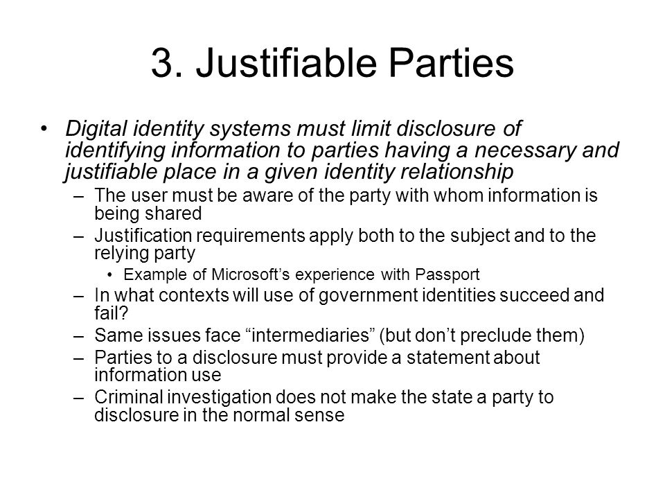3. Justifiable Parties Digital identity systems must limit disclosure of identifying information to parties having a necessary and justifiable place i