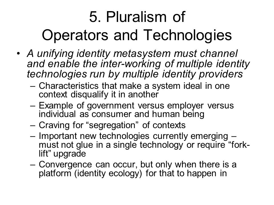 5. Pluralism of Operators and Technologies A unifying identity metasystem must channel and enable the inter-working of multiple identity technologies