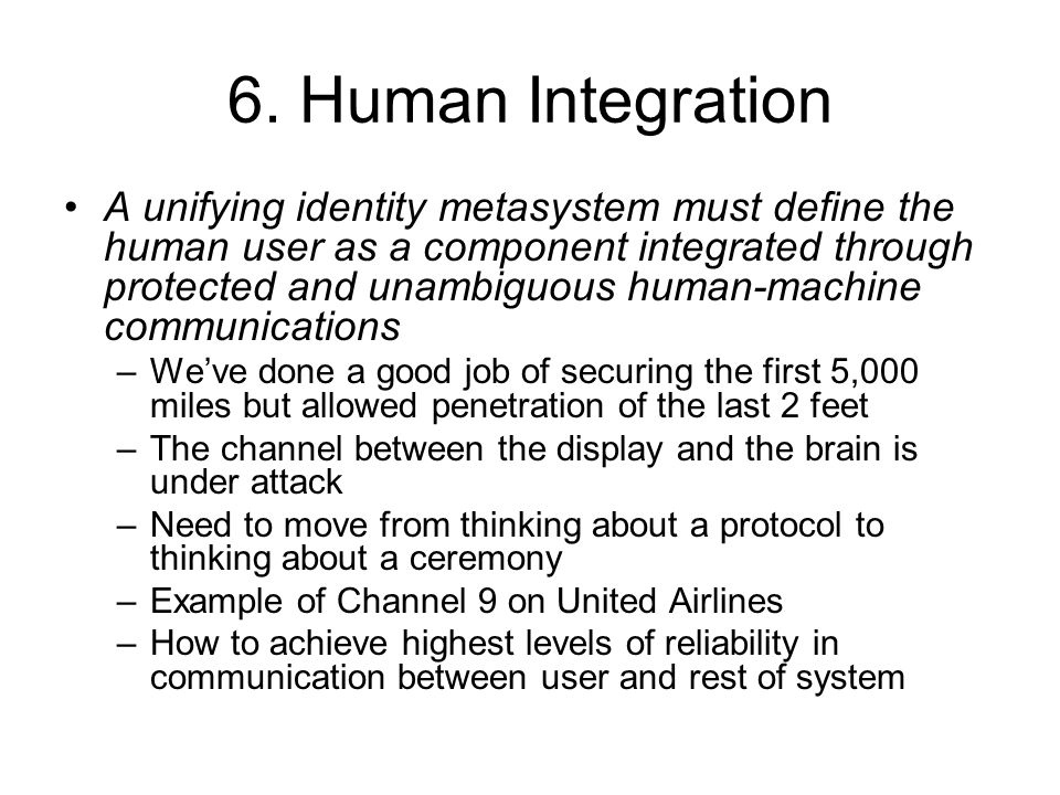 6. Human Integration A unifying identity metasystem must define the human user as a component integrated through protected and unambiguous human-machi