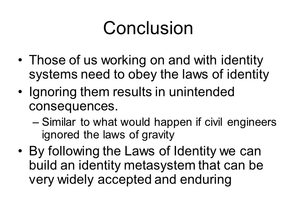 Conclusion Those of us working on and with identity systems need to obey the laws of identity Ignoring them results in unintended consequences.