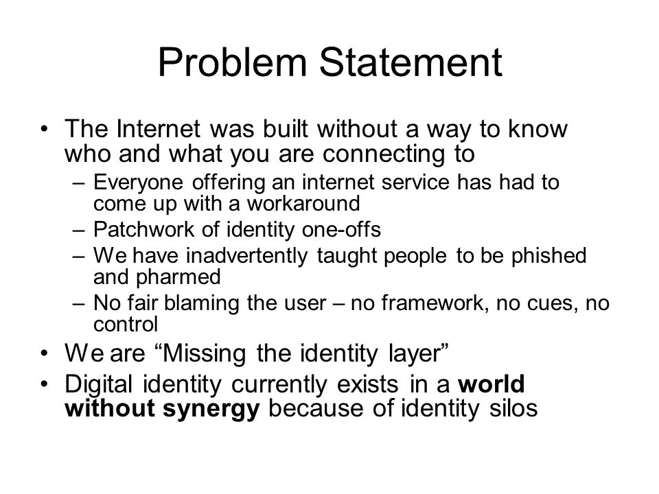 Problem Statement The Internet was built without a way to know who and what you are connecting to –Everyone offering an internet service has had to come up with a workaround –Patchwork of identity one-offs –We have inadvertently taught people to be phished and pharmed –No fair blaming the user – no framework, no cues, no control We are Missing the identity layer Digital identity currently exists in a world without synergy because of identity silos