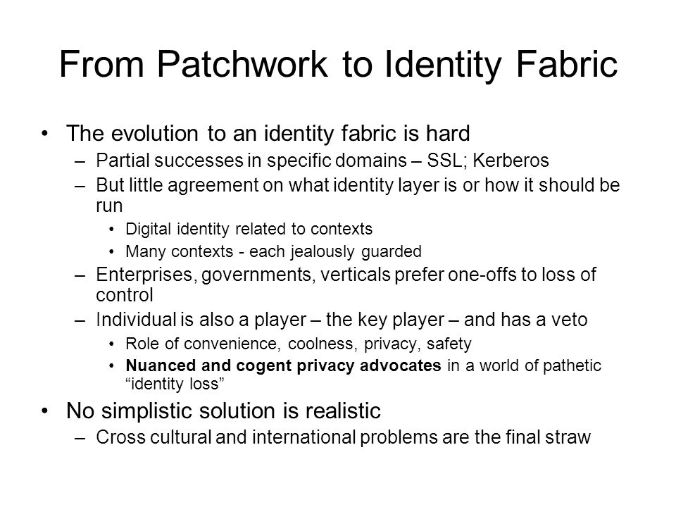From Patchwork to Identity Fabric The evolution to an identity fabric is hard –Partial successes in specific domains – SSL; Kerberos –But little agree