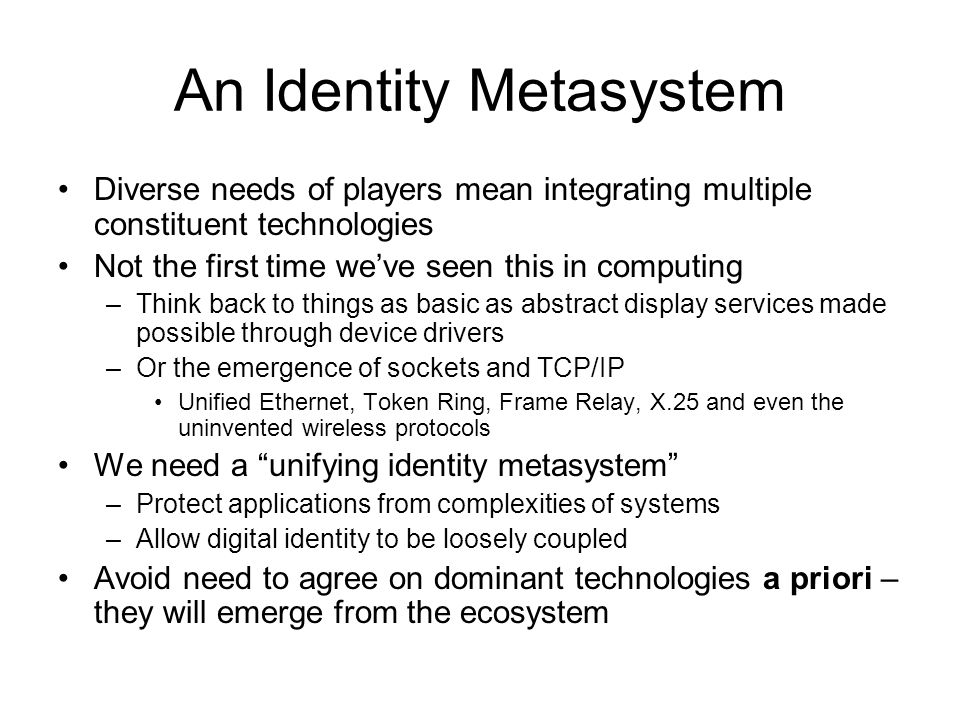 An Identity Metasystem Diverse needs of players mean integrating multiple constituent technologies Not the first time weve seen this in computing –Think back to things as basic as abstract display services made possible through device drivers –Or the emergence of sockets and TCP/IP Unified Ethernet, Token Ring, Frame Relay, X.25 and even the uninvented wireless protocols We need a unifying identity metasystem –Protect applications from complexities of systems –Allow digital identity to be loosely coupled Avoid need to agree on dominant technologies a priori – they will emerge from the ecosystem