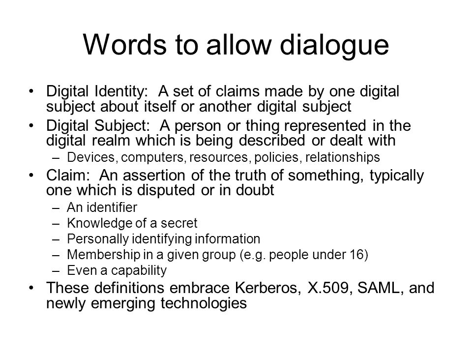 Words to allow dialogue Digital Identity: A set of claims made by one digital subject about itself or another digital subject Digital Subject: A perso