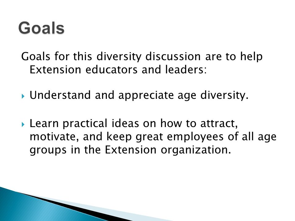 Goals for this diversity discussion are to help Extension educators and leaders: Understand and appreciate age diversity.