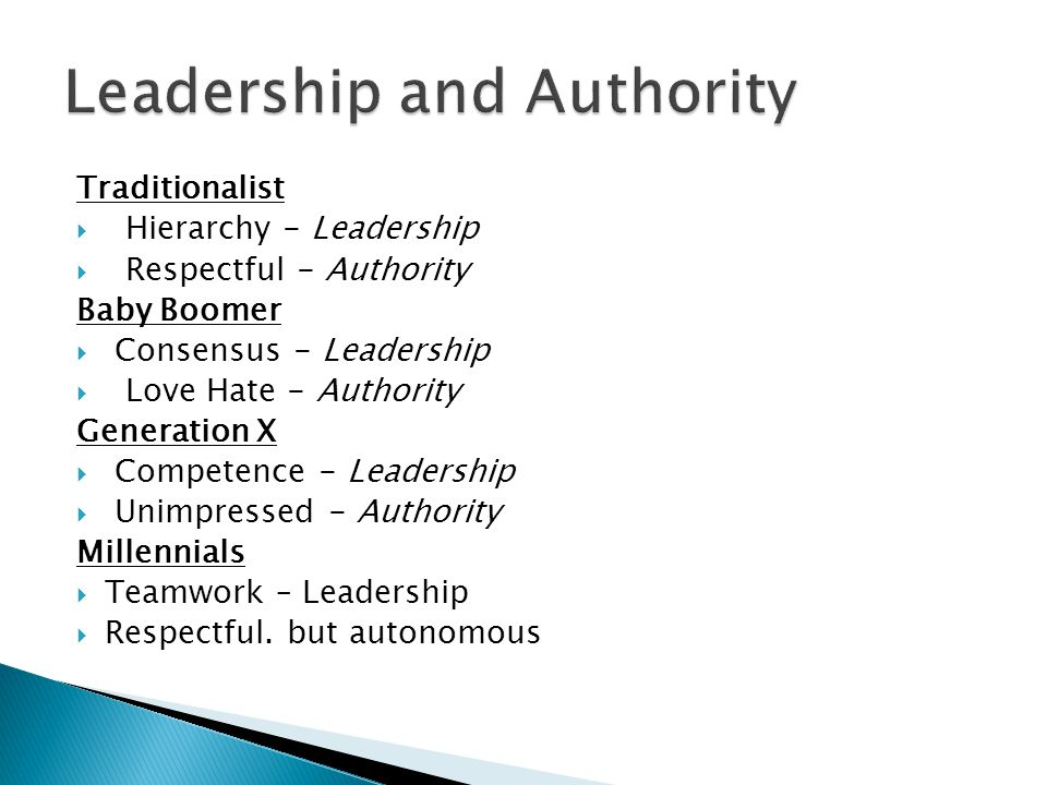 Traditionalist Hierarchy - Leadership Respectful - Authority Baby Boomer Consensus - Leadership Love Hate - Authority Generation X Competence - Leadership Unimpressed - Authority Millennials Teamwork – Leadership Respectful.