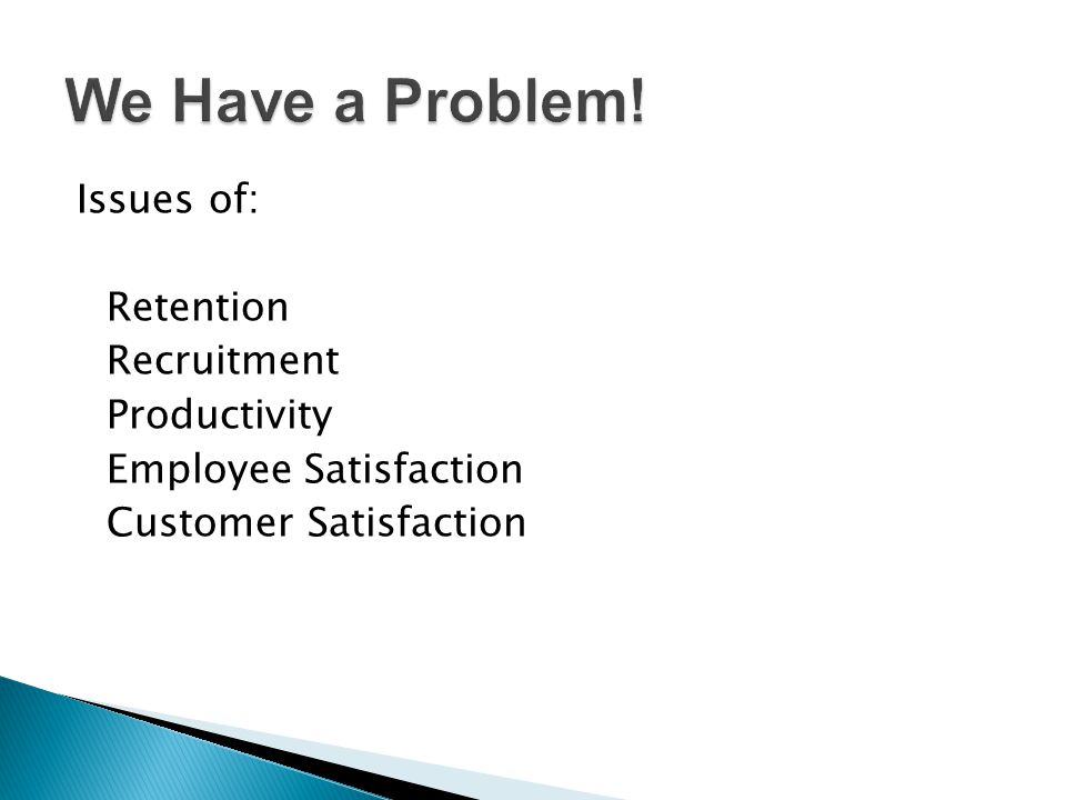 Issues of: Retention Recruitment Productivity Employee Satisfaction Customer Satisfaction
