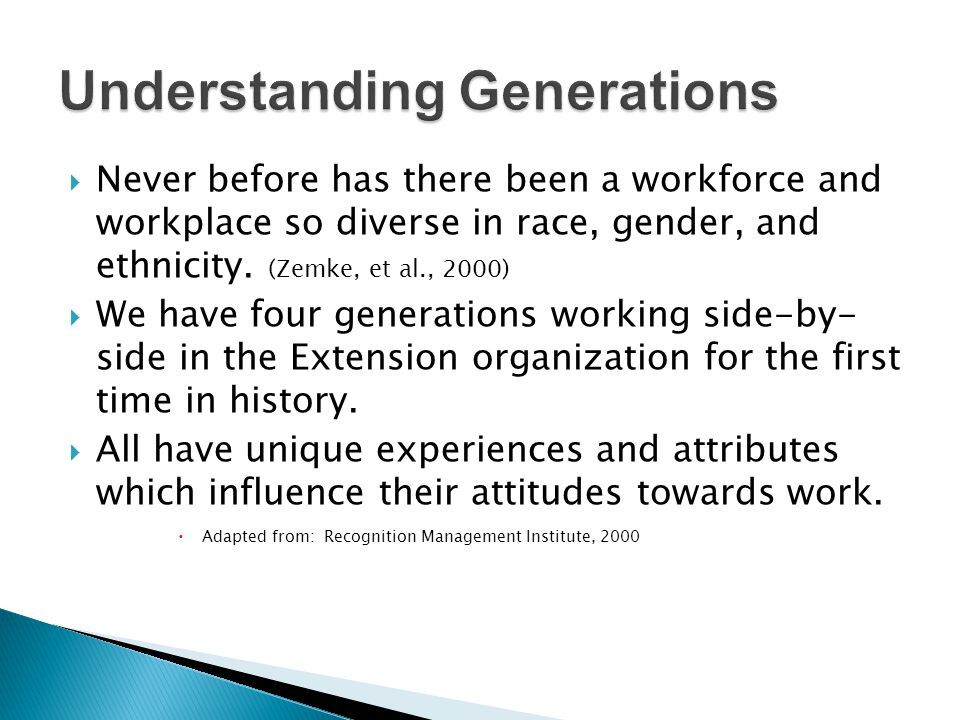 Never before has there been a workforce and workplace so diverse in race, gender, and ethnicity. (Zemke, et al., 2000) We have four generations workin