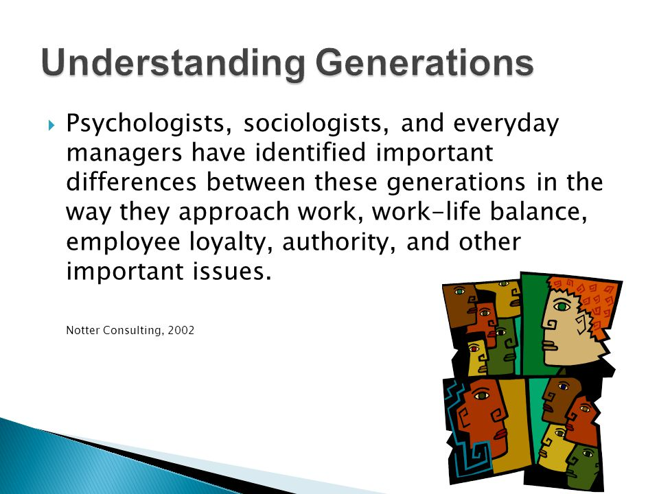 Psychologists, sociologists, and everyday managers have identified important differences between these generations in the way they approach work, work-life balance, employee loyalty, authority, and other important issues.