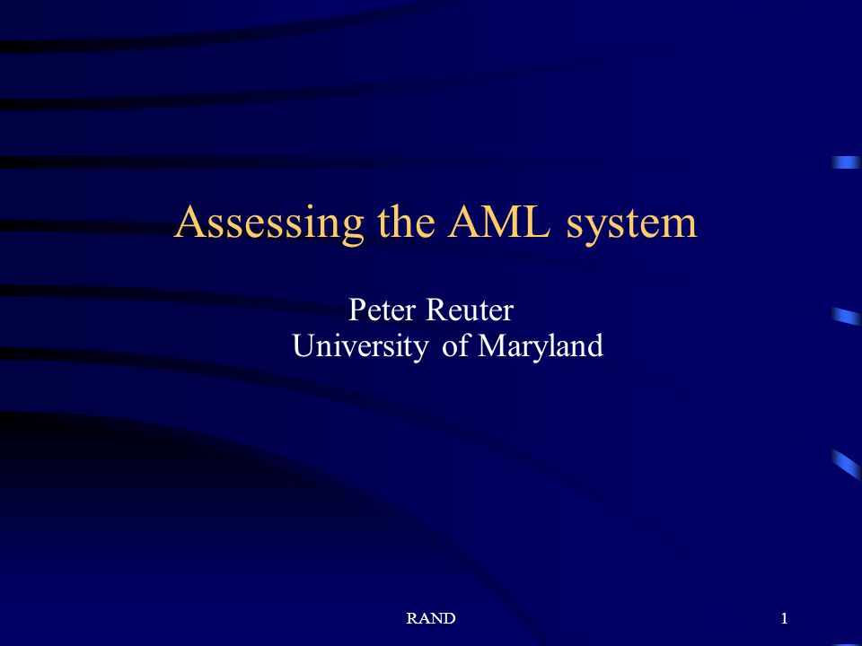 RAND1 Assessing the AML system Peter Reuter University of Maryland