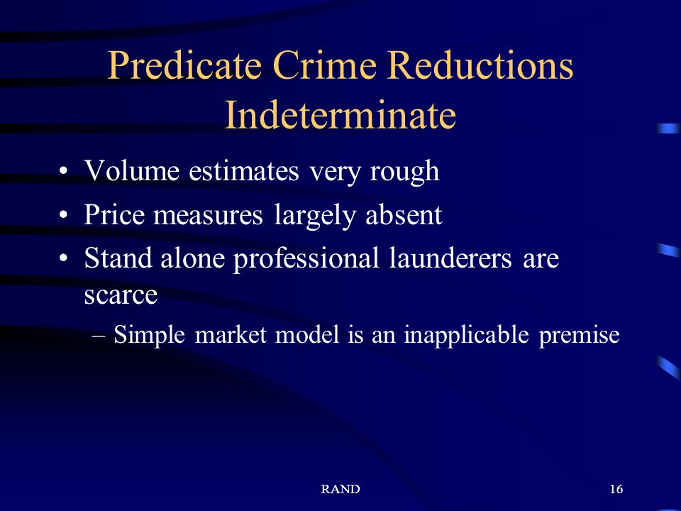 RAND16 Predicate Crime Reductions Indeterminate Volume estimates very rough Price measures largely absent Stand alone professional launderers are scarce –Simple market model is an inapplicable premise