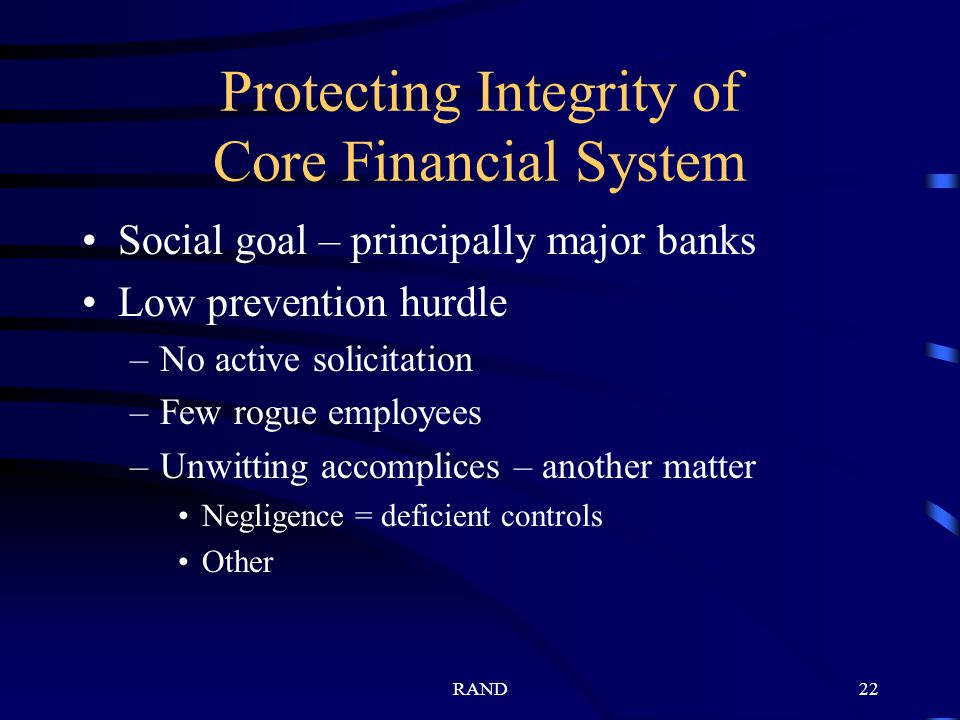 RAND22 Protecting Integrity of Core Financial System Social goal – principally major banks Low prevention hurdle –No active solicitation –Few rogue employees –Unwitting accomplices – another matter Negligence = deficient controls Other