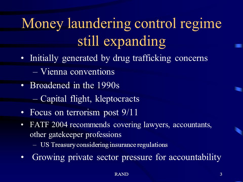 RAND3 Money laundering control regime still expanding Initially generated by drug trafficking concerns –Vienna conventions Broadened in the 1990s –Capital flight, kleptocracts Focus on terrorism post 9/11 FATF 2004 recommends covering lawyers, accountants, other gatekeeper professions –US Treasury considering insurance regulations Growing private sector pressure for accountability