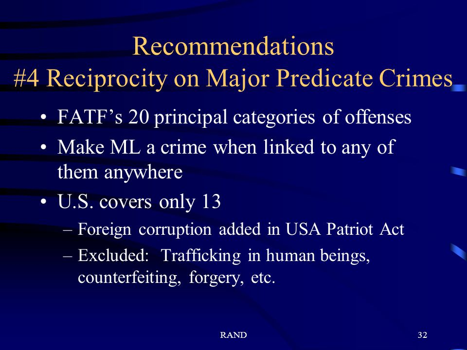 RAND32 Recommendations #4 Reciprocity on Major Predicate Crimes FATFs 20 principal categories of offenses Make ML a crime when linked to any of them anywhere U.S.