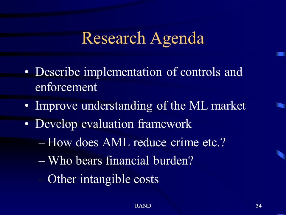 RAND34 Research Agenda Describe implementation of controls and enforcement Improve understanding of the ML market Develop evaluation framework –How does AML reduce crime etc..
