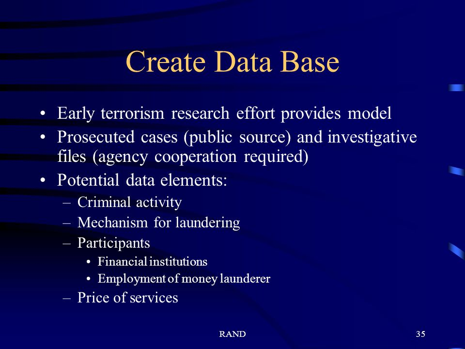 RAND35 Create Data Base Early terrorism research effort provides model Prosecuted cases (public source) and investigative files (agency cooperation required) Potential data elements: –Criminal activity –Mechanism for laundering –Participants Financial institutions Employment of money launderer –Price of services