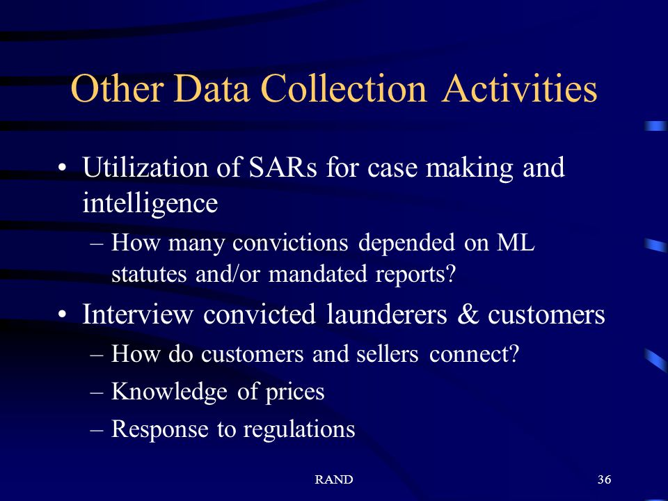 RAND36 Other Data Collection Activities Utilization of SARs for case making and intelligence –How many convictions depended on ML statutes and/or mandated reports.