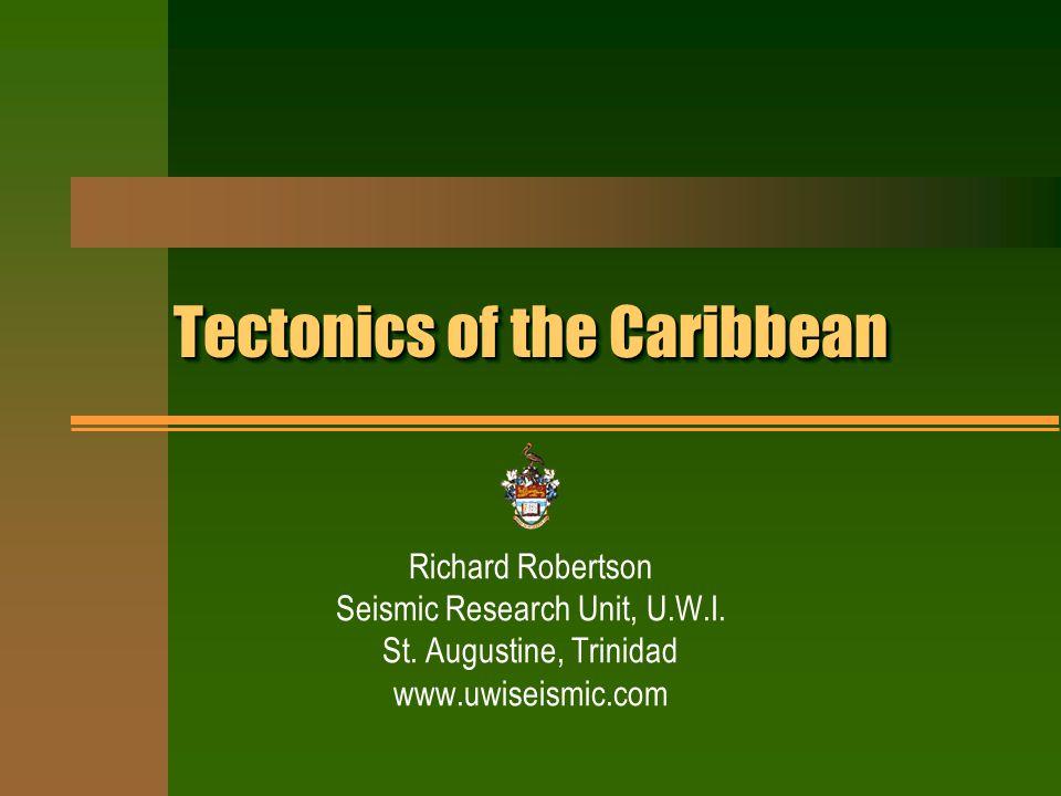 Tectonics of the Caribbean Richard Robertson Seismic Research Unit, U.W.I.
