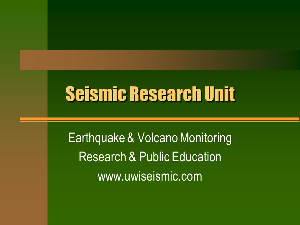 Seismic Research Unit Earthquake & Volcano Monitoring Research & Public Education www.uwiseismic.com