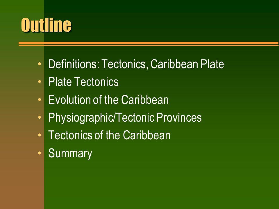 OutlineOutline Definitions: Tectonics, Caribbean Plate Plate Tectonics Evolution of the Caribbean Physiographic/Tectonic Provinces Tectonics of the Caribbean Summary