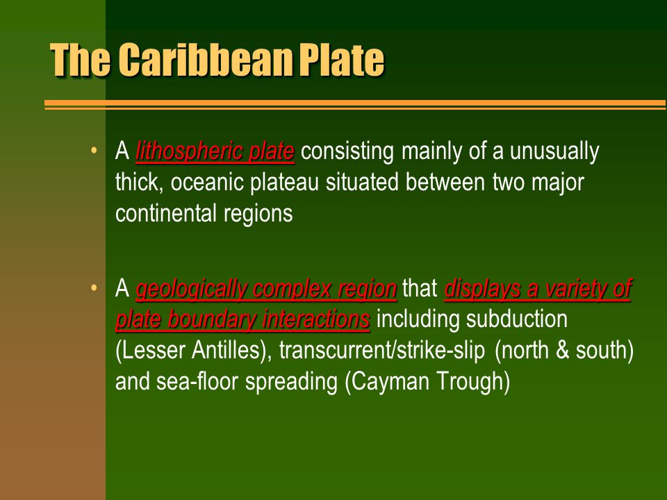 The Caribbean Plate lithospheric plateA lithospheric plate consisting mainly of a unusually thick, oceanic plateau situated between two major continental regions geologically complex regiondisplays a variety of plate boundary interactionsA geologically complex region that displays a variety of plate boundary interactions including subduction (Lesser Antilles), transcurrent/strike-slip (north & south) and sea-floor spreading (Cayman Trough)