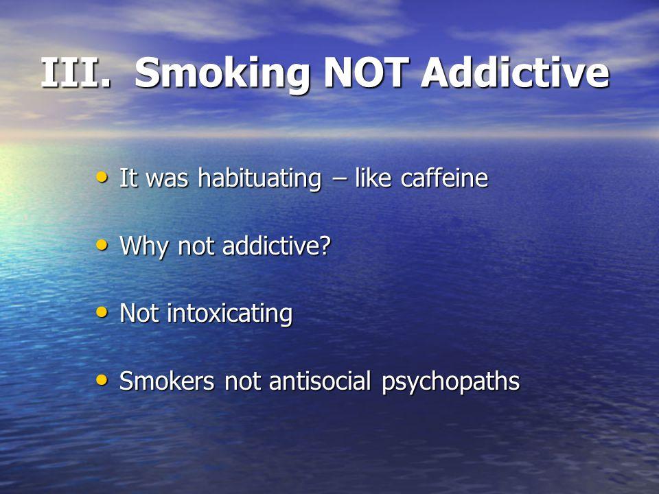 III. Smoking NOT Addictive It was habituating – like caffeine It was habituating – like caffeine Why not addictive? Why not addictive? Not intoxicatin