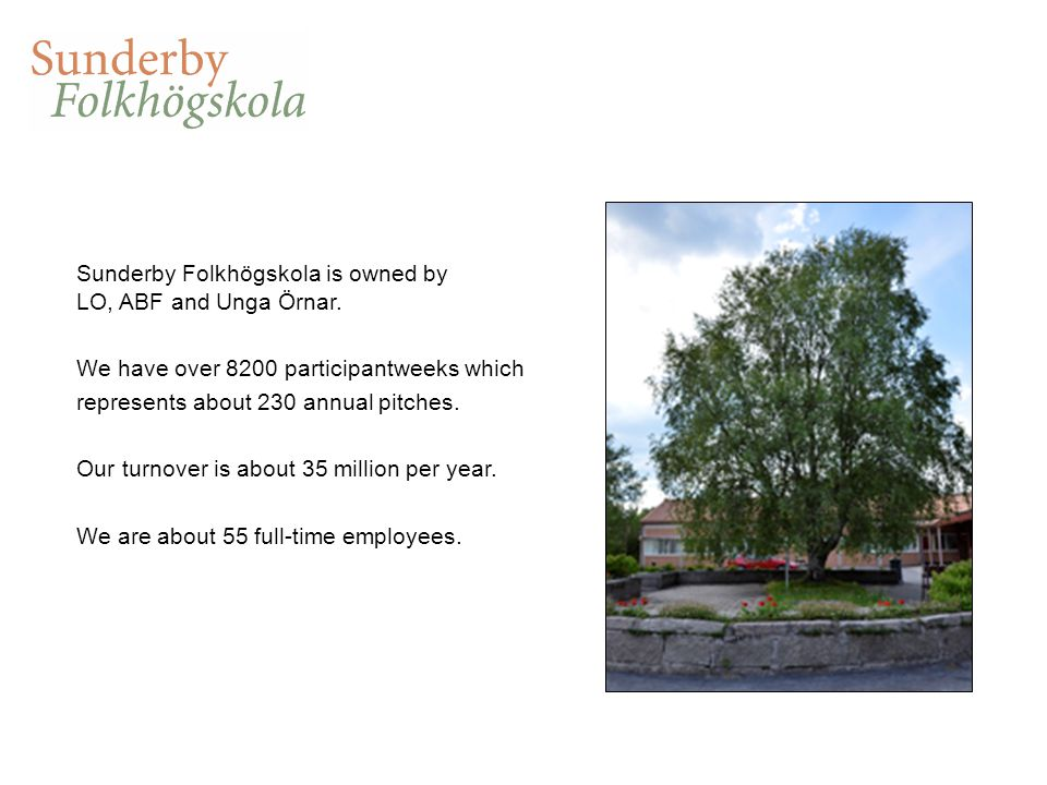 Sunderby Folkhögskola is owned by LO, ABF and Unga Örnar. We have over 8200 participantweeks which represents about 230 annual pitches. Our turnover i