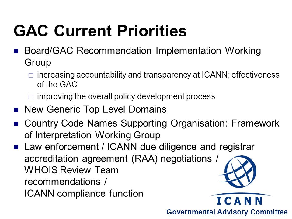 Board/GAC Recommendation Implementation Working Group increasing accountability and transparency at ICANN; effectiveness of the GAC improving the overall policy development process New Generic Top Level Domains Country Code Names Supporting Organisation: Framework of Interpretation Working Group Law enforcement / ICANN due diligence and registrar accreditation agreement (RAA) negotiations / WHOIS Review Team recommendations / ICANN compliance function GAC Current Priorities Governmental Advisory Committee