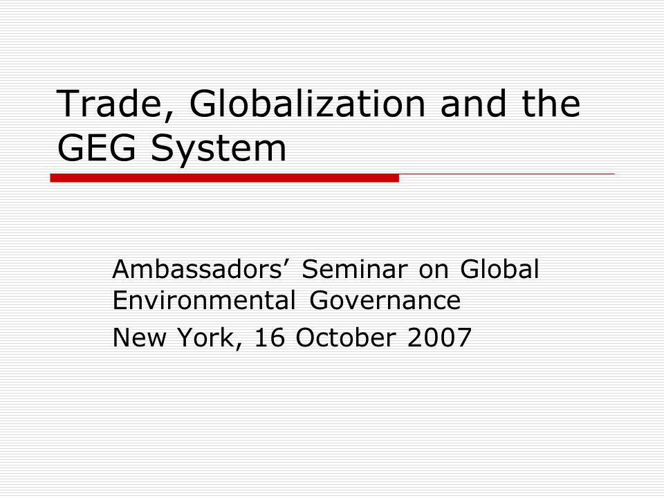 Trade, Globalization and the GEG System Ambassadors Seminar on Global Environmental Governance New York, 16 October 2007