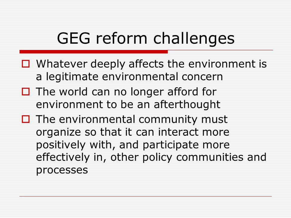 GEG reform challenges Whatever deeply affects the environment is a legitimate environmental concern The world can no longer afford for environment to be an afterthought The environmental community must organize so that it can interact more positively with, and participate more effectively in, other policy communities and processes
