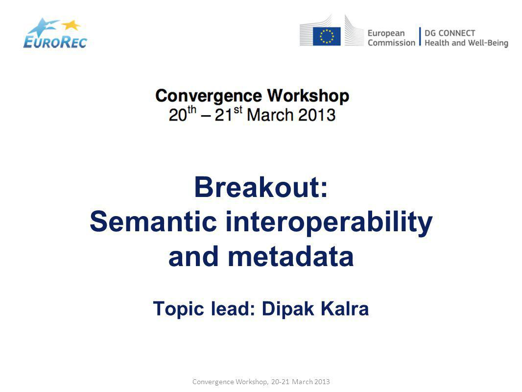 Convergence Workshop, 20-21 March 2013 Breakout: Semantic interoperability and metadata Topic lead: Dipak Kalra