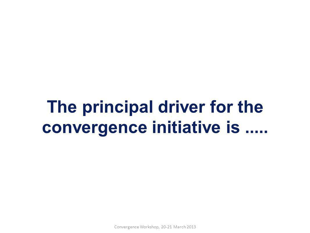 Convergence Workshop, 20-21 March 2013 The principal driver for the convergence initiative is.....