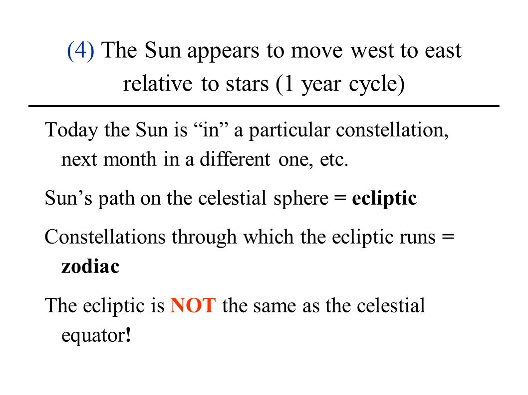 (4) The Sun appears to move west to east relative to stars (1 year cycle) Today the Sun is in a particular constellation, next month in a different on
