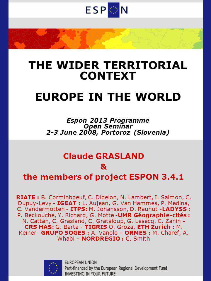 THE WIDER TERRITORIAL CONTEXT EUROPE IN THE WORLD Espon 2013 Programme Open Seminar 2-3 June 2008, Portoroz (Slovenia) Claude GRASLAND & the members of project ESPON 3.4.1 RIATE : B.