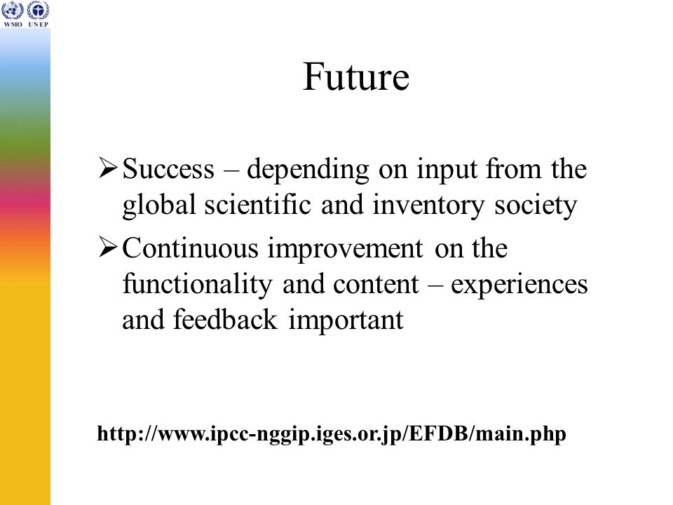 Future Success – depending on input from the global scientific and inventory society Continuous improvement on the functionality and content – experiences and feedback important http://www.ipcc-nggip.iges.or.jp/EFDB/main.php