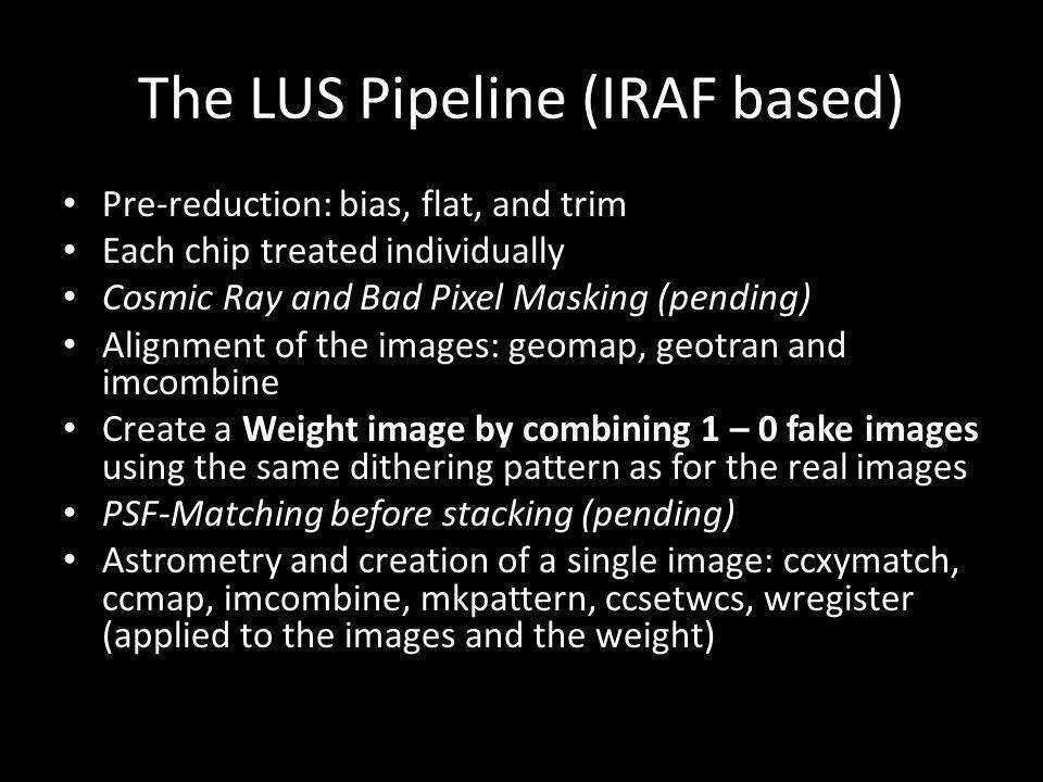 The LUS Pipeline (IRAF based) Pre-reduction: bias, flat, and trim Each chip treated individually Cosmic Ray and Bad Pixel Masking (pending) Alignment of the images: geomap, geotran and imcombine Create a Weight image by combining 1 – 0 fake images using the same dithering pattern as for the real images PSF-Matching before stacking (pending) Astrometry and creation of a single image: ccxymatch, ccmap, imcombine, mkpattern, ccsetwcs, wregister (applied to the images and the weight)