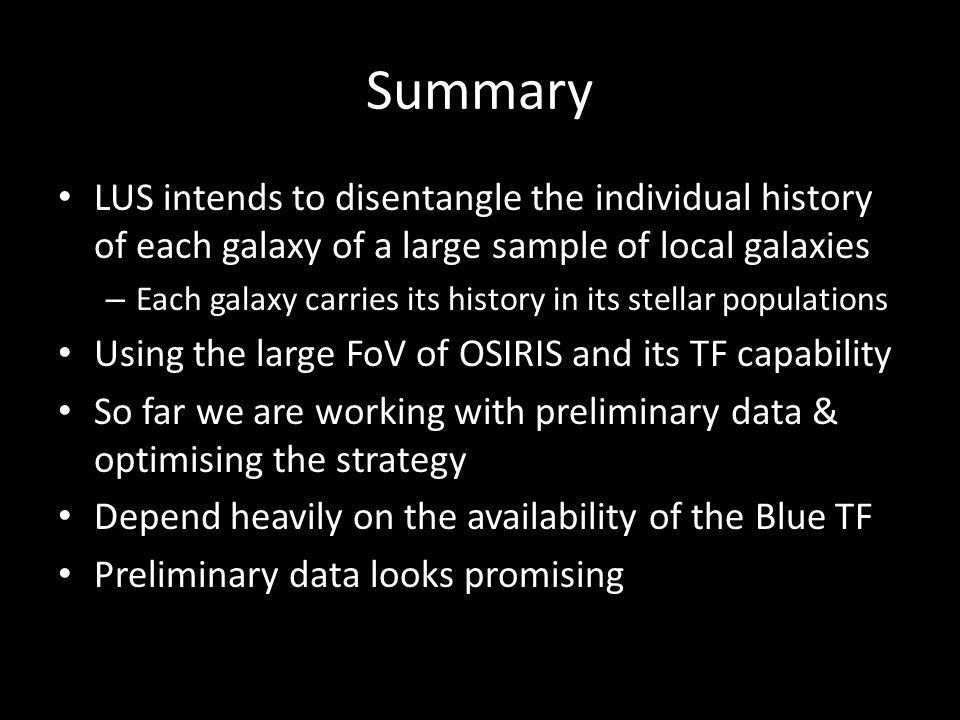Summary LUS intends to disentangle the individual history of each galaxy of a large sample of local galaxies – Each galaxy carries its history in its stellar populations Using the large FoV of OSIRIS and its TF capability So far we are working with preliminary data & optimising the strategy Depend heavily on the availability of the Blue TF Preliminary data looks promising
