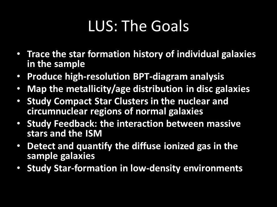 LUS: The Goals Trace the star formation history of individual galaxies in the sample Produce high-resolution BPT-diagram analysis Map the metallicity/