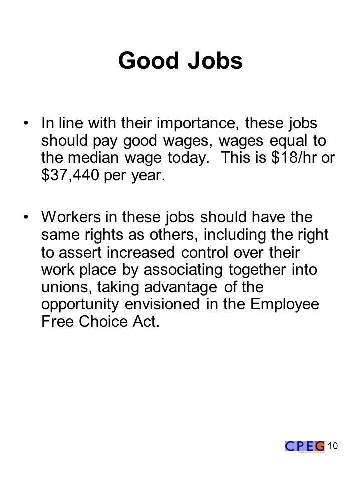 10 Good Jobs In line with their importance, these jobs should pay good wages, wages equal to the median wage today. This is $18/hr or $37,440 per year