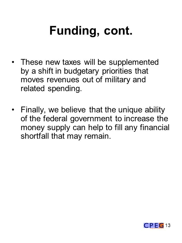 13 Funding, cont. These new taxes will be supplemented by a shift in budgetary priorities that moves revenues out of military and related spending. Fi