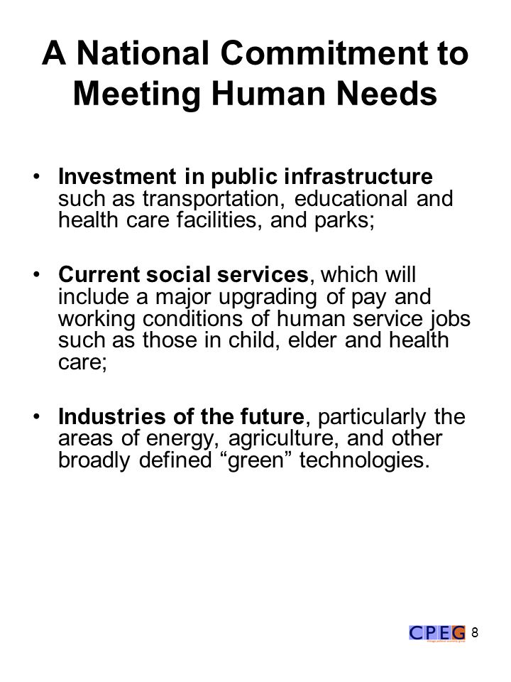 8 A National Commitment to Meeting Human Needs Investment in public infrastructure such as transportation, educational and health care facilities, and parks; Current social services, which will include a major upgrading of pay and working conditions of human service jobs such as those in child, elder and health care; Industries of the future, particularly the areas of energy, agriculture, and other broadly defined green technologies.