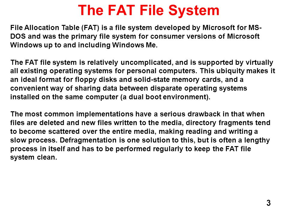4 The FAT File System There are 3 versions of FAT: FAT-12, FAT-16, and FAT-32.