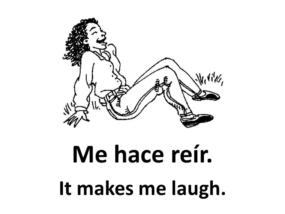 Me hace reír. It makes me laugh.