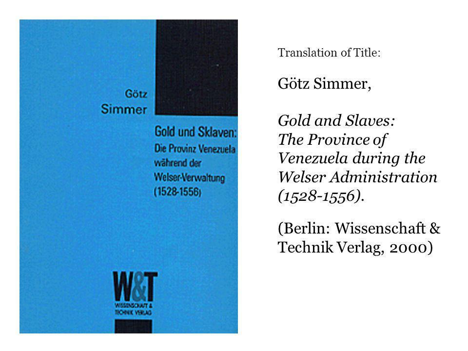 Translation of Title: Götz Simmer, Gold and Slaves: The Province of Venezuela during the Welser Administration (1528-1556).