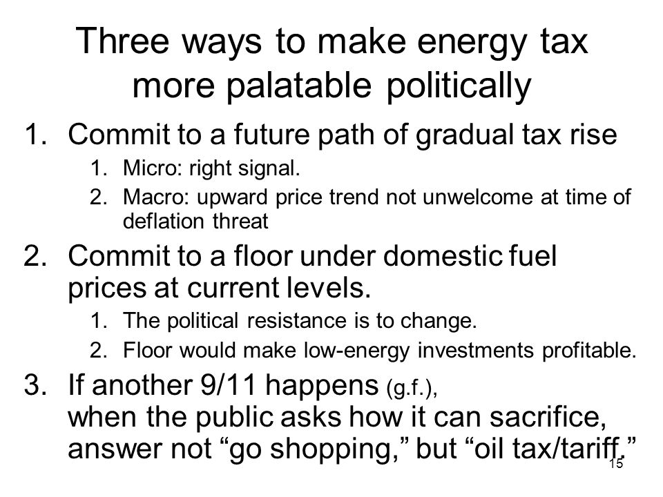 15 Three ways to make energy tax more palatable politically 1.Commit to a future path of gradual tax rise 1.Micro: right signal.