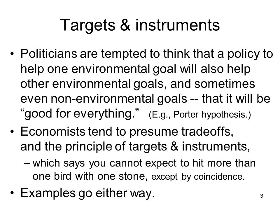 3 Targets & instruments Politicians are tempted to think that a policy to help one environmental goal will also help other environmental goals, and sometimes even non-environmental goals -- that it will be good for everything.