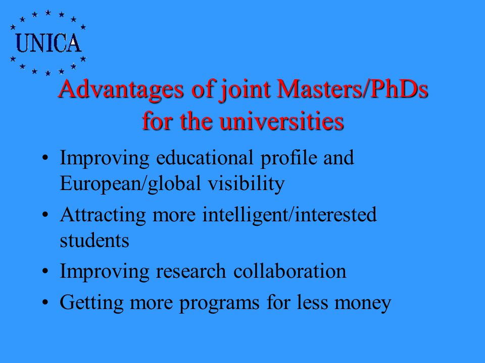 Advantages of joint Masters/PhDs for the universities Improving educational profile and European/global visibility Attracting more intelligent/interested students Improving research collaboration Getting more programs for less money