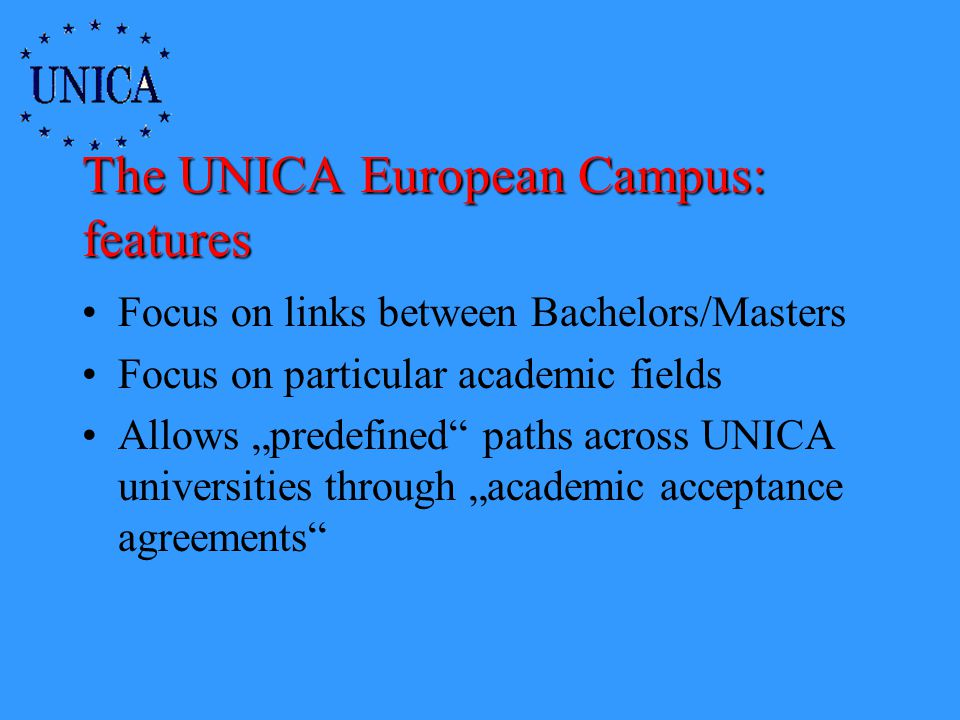 The UNICA European Campus: features Focus on links between Bachelors/Masters Focus on particular academic fields Allows predefined paths across UNICA universities through academic acceptance agreements