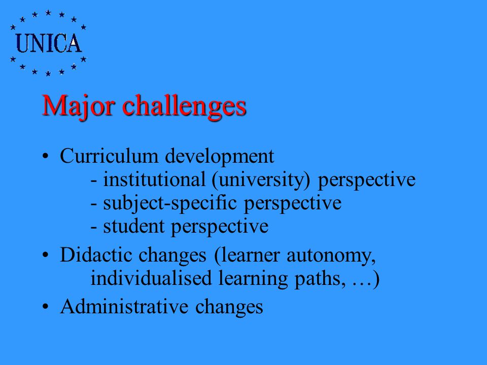 Major challenges Curriculum development - institutional (university) perspective - subject-specific perspective - student perspective Didactic changes (learner autonomy, individualised learning paths, …) Administrative changes