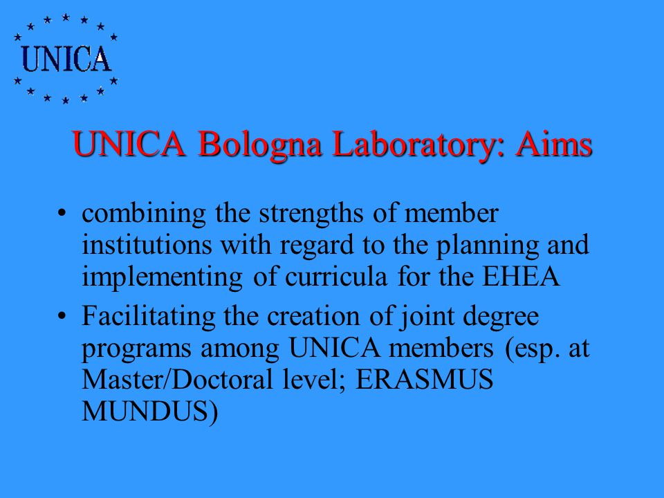 UNICA Bologna Laboratory: Aims combining the strengths of member institutions with regard to the planning and implementing of curricula for the EHEA Facilitating the creation of joint degree programs among UNICA members (esp.